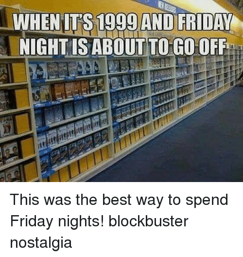 Blockbuster: WHENIT'S 1999 AND FRIDAY  NIGHTIS ABOUT TO GO OFF This was the best way to spend Friday nights! blockbuster nostalgia