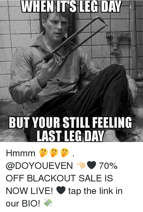 Gym, Link, and Live: WHENIT'S LEG DAY  BUT YOUR STILL FEELING  LAST LEG DAY Hmmm 🤔🤔🤔 . @DOYOUEVEN 👈🏼🖤 70% OFF BLACKOUT SALE IS NOW LIVE! 🖤 tap the link in our BIO! 💸
