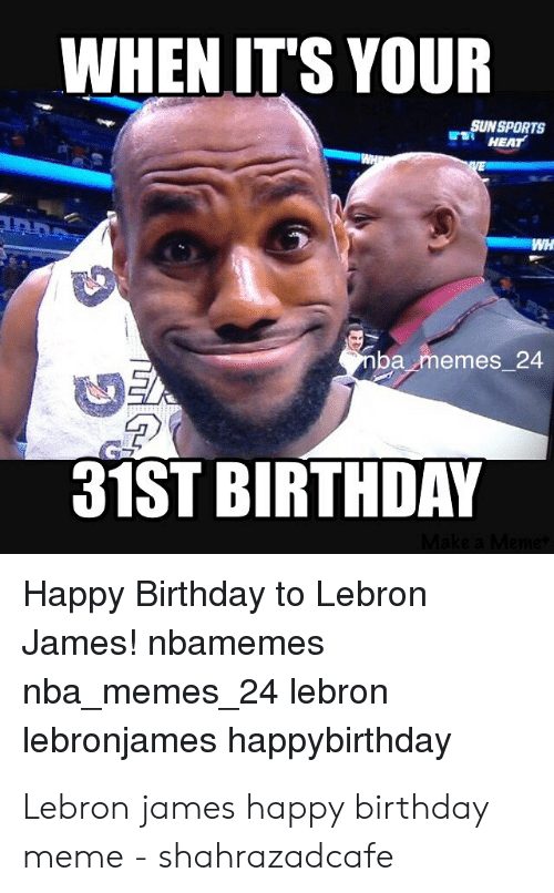 happy birthday meme: WHENIT'S YOUR  SUNSPORTS  HEAT  ba memes 24  31ST BIRTHDAY  Happy Birthday to Lebron  James! nbamemes  nba memes 24 lebron  lebronjames happybirthday Lebron james happy birthday meme - shahrazadcafe