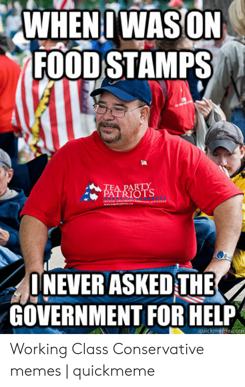 Funny Conservative Memes: WHENIWASON  FOOD STAMPS  TEA PARTY  PATRIOTS  NEVER ASKED THE  GOVERNMENT FOR HELP  quickme e com Working Class Conservative memes | quickmeme
