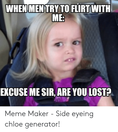 Side Eying Chloe: WHENMENTRY TO FLIRT WITH  ME:  EXCUSE ME SIR, ARE YOU LOST? Meme Maker - Side eyeing chloe generator!