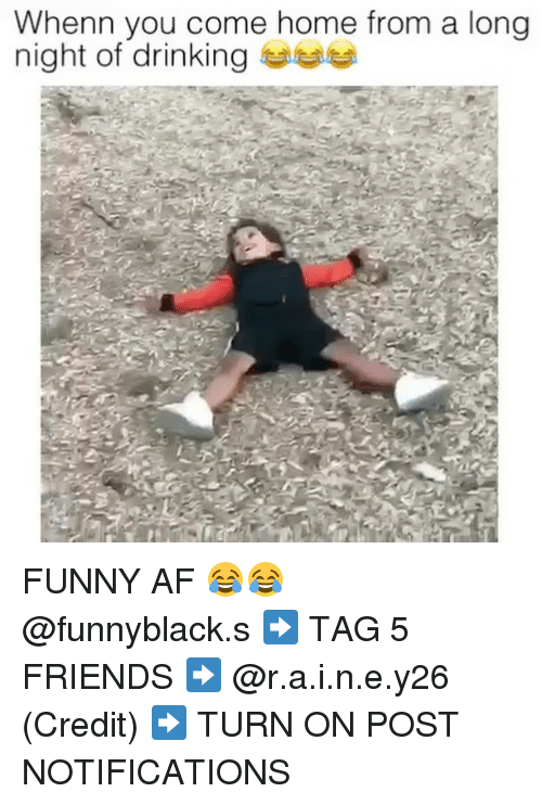 Af, Drinking, and Friends: Whenn you come home from a long  night of drinking FUNNY AF 😂😂 @funnyblack.s ➡️ TAG 5 FRIENDS ➡️ @r.a.i.n.e.y26 (Credit) ➡️ TURN ON POST NOTIFICATIONS