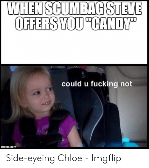 Side Eying Chloe: WHENSCUMBAGSTEVE  OFFERS YOU CANDY  could u fucking not  imgfip.com Side-eyeing Chloe - Imgflip