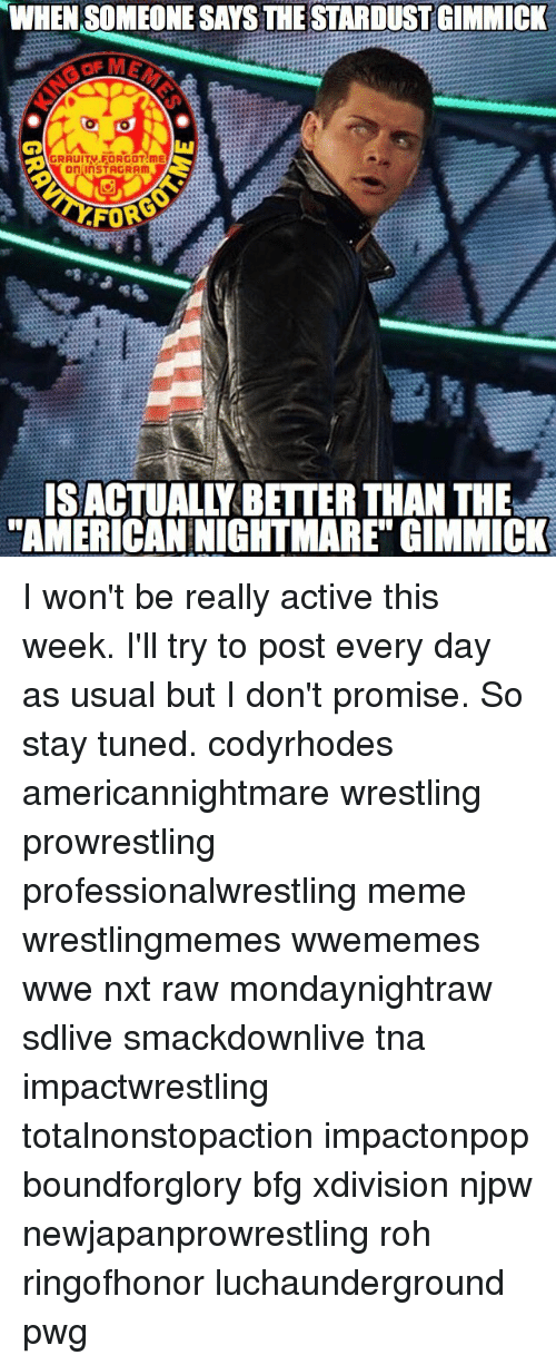 roh: WHENSOMEONE SAYS THE STARDUST GIMMICK  GRAUITV FORGOT ME  On InSTAGRAm  ISACTUALLY BETTER THAN THE  AMERICAN NIGHTMARE GIMMICK I won't be really active this week. I'll try to post every day as usual but I don't promise. So stay tuned. codyrhodes americannightmare wrestling prowrestling professionalwrestling meme wrestlingmemes wwememes wwe nxt raw mondaynightraw sdlive smackdownlive tna impactwrestling totalnonstopaction impactonpop boundforglory bfg xdivision njpw newjapanprowrestling roh ringofhonor luchaunderground pwg