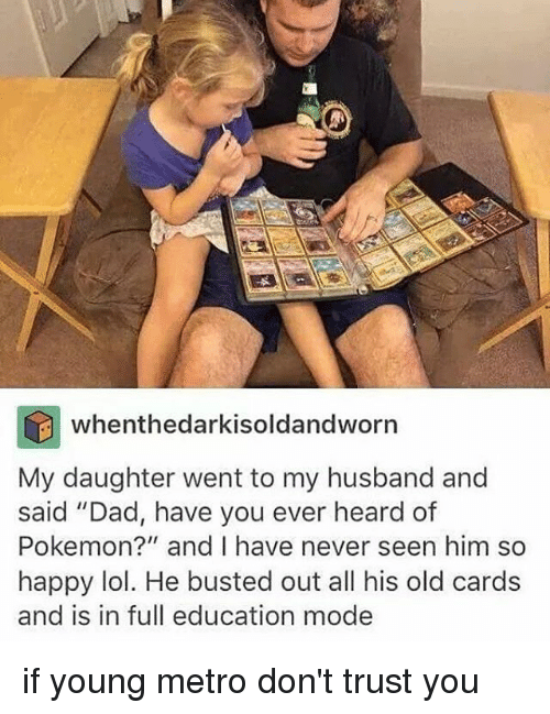 "Dad, Lol, and Pokemon: whenthedarkisoldandworn  My daughter went to my husband and  said ""Dad, have you ever heard of  Pokemon?"" and I have never seen him so  happy lol. He busted out all his old cards  and is in full education mode if young metro don't trust you"