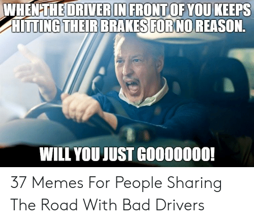 Bad Driver Meme: WHENTHEDRIVERIN FRONT OF YOU KEEPS  HITTİNGTHEİR BRAKES!FORNO REASON.  WILL YOUJUST G0000000 37 Memes For People Sharing The Road With Bad Drivers