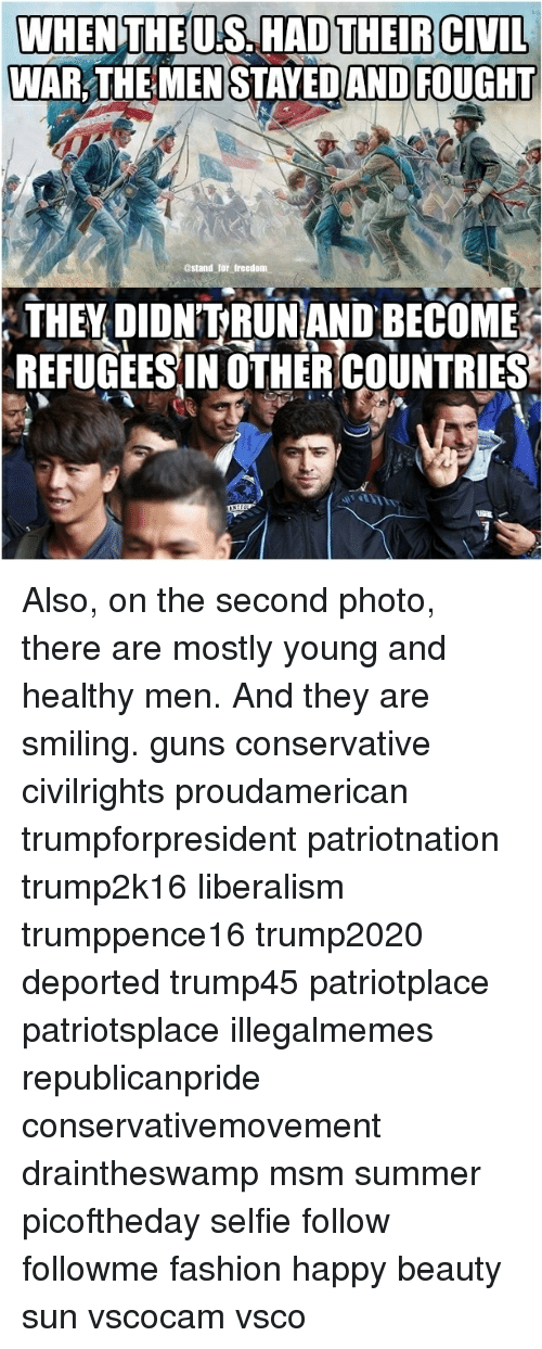 Liberalism: WHENTHEU.S. HAD THEIRCIVIL  WAR THEMEN STAYEDAND FOUGHT  ostand for treedom  THEY DIDNTRUNAND BECOME  REFUGEESIN OTHERCOUNTRIES Also, on the second photo, there are mostly young and healthy men. And they are smiling. guns conservative civilrights proudamerican trumpforpresident patriotnation trump2k16 liberalism trumppence16 trump2020 deported trump45 patriotplace patriotsplace illegalmemes republicanpride conservativemovement draintheswamp msm summer picoftheday selfie follow followme fashion happy beauty sun vscocam vsco