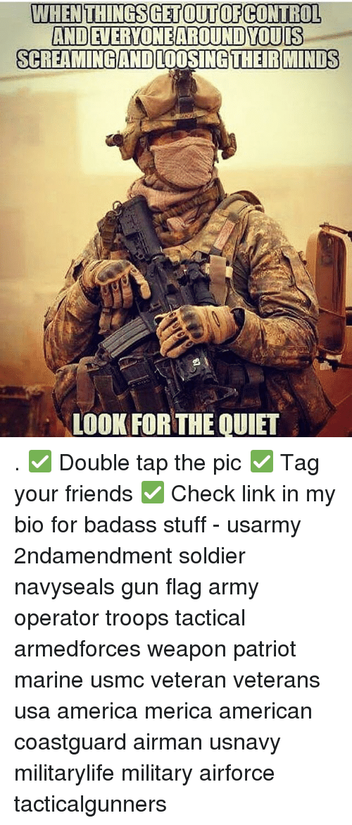 loosing: WHENTHINGSGETOUTOFCONTROL  AND EVERYONEAROUND YOUIS  SCREAMINGAND LOOSING THEIR MINDS  LOOK FOR THE QUIET . ✅ Double tap the pic ✅ Tag your friends ✅ Check link in my bio for badass stuff - usarmy 2ndamendment soldier navyseals gun flag army operator troops tactical armedforces weapon patriot marine usmc veteran veterans usa america merica american coastguard airman usnavy militarylife military airforce tacticalgunners