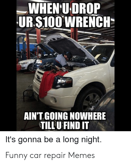 Funny Mechanic Memes: -WHEN'U-DROP  URSİOOWRENCH-  AIN'T GOING NOWHERE  TILLUFIND IT  It's gonna be a long night. Funny car repair Memes