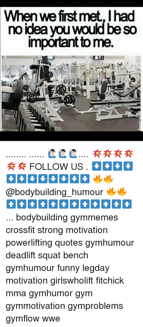 Funny, Gym, and Memes: Whenwefirst met, I had  no idea you would be so  important tome ........ ...... 🙋🏻‍♂️🙋🏻‍♂️🙋🏻‍♂️.... 💥💥💥💥💥💥 FOLLOW US . ⬇️⬇️⬇️⬇️⬇️⬇️⬇️⬇️⬇️⬇️⬇️⬇️ 🔥🔥@bodybuilding_humour 🔥🔥 ⬆️⬆️⬆️⬆️⬆️⬆️⬆️⬆️⬆️⬆️⬆️⬆️ ... bodybuilding gymmemes crossfit strong motivation powerlifting quotes gymhumour deadlift squat bench gymhumour funny legday motivation girlswholift fitchick mma gymhumor gym gymmotivation gymproblems gymflow wwe