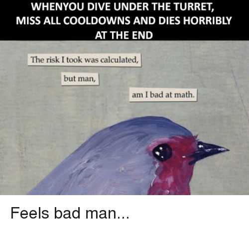Memes, 🤖, and Man: WHENYOU DIVE UNDER THE TURRET,  MISS ALL COOLDOWNS AND DIES HORRIBLY  AT THE END  The risk I took was calculated,  but man,  am I bad at math. Feels bad man...