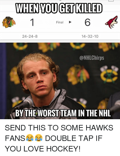 Hockey, Love, and Memes: WHENYOUGET KILLED  6  Final  24-24-8  14-32-10  @NHLChirps  BY THE WORST TEAM IN THE NHL SEND THIS TO SOME HAWKS FANS😂😂 DOUBLE TAP IF YOU LOVE HOCKEY!