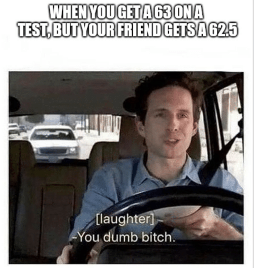 ona: WHENYOUGETA63 ONA  TEST,BUT YOUR FRIEND GETSA625  [laughter]  You dumb bitch