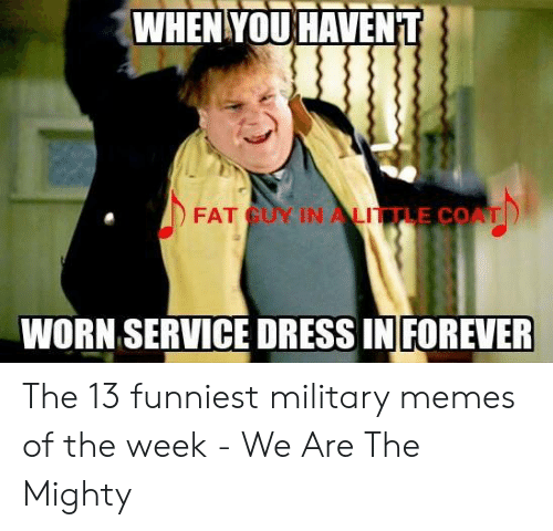 Funniest Military: WHENYOUHAVENT  FAT GUY IN ALITTLE COAT  WORN SERVICE DRESS IN FOREVER The 13 funniest military memes of the week - We Are The Mighty