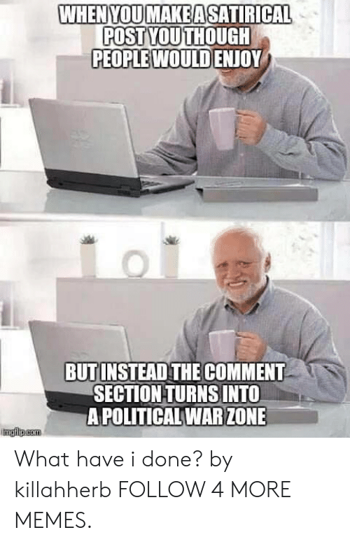 The Comment Section: WHENYOUMAKEASATIRICAL  POST YOUTHOUGH  PEOPLE WOULD ENJOY  BUTINSTEAD THE COMMENT  SECTION TURNS INTO  A POLITICAL WAR ZONE  Imgflp.com What have i done? by killahherb FOLLOW 4 MORE MEMES.