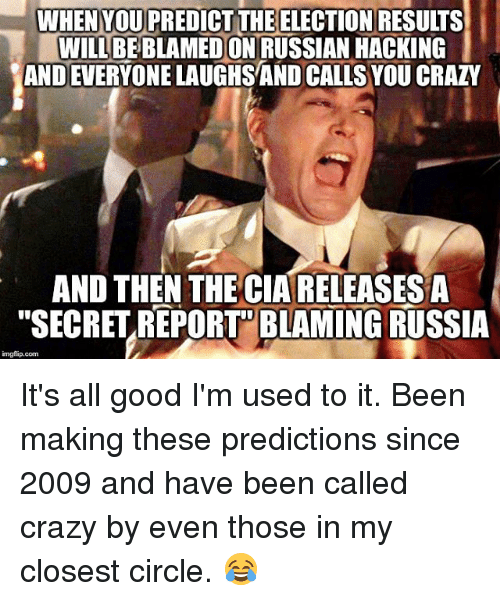 "Memes, Russia, and Russian: WHENYOUPREDICT THE ELECTION RESUITS  WILL BE BLAMEDON RUSSIAN HACKING  ANDEVERYONELAUGHSAND CALLSYOU CRAZY  AND THEN THE CIARELEASESA  ""SECRET REPORT BLAMING RUSSIA  imgflip.com It's all good I'm used to it. Been making these predictions since 2009 and have been called crazy by even those in my closest circle. 😂"