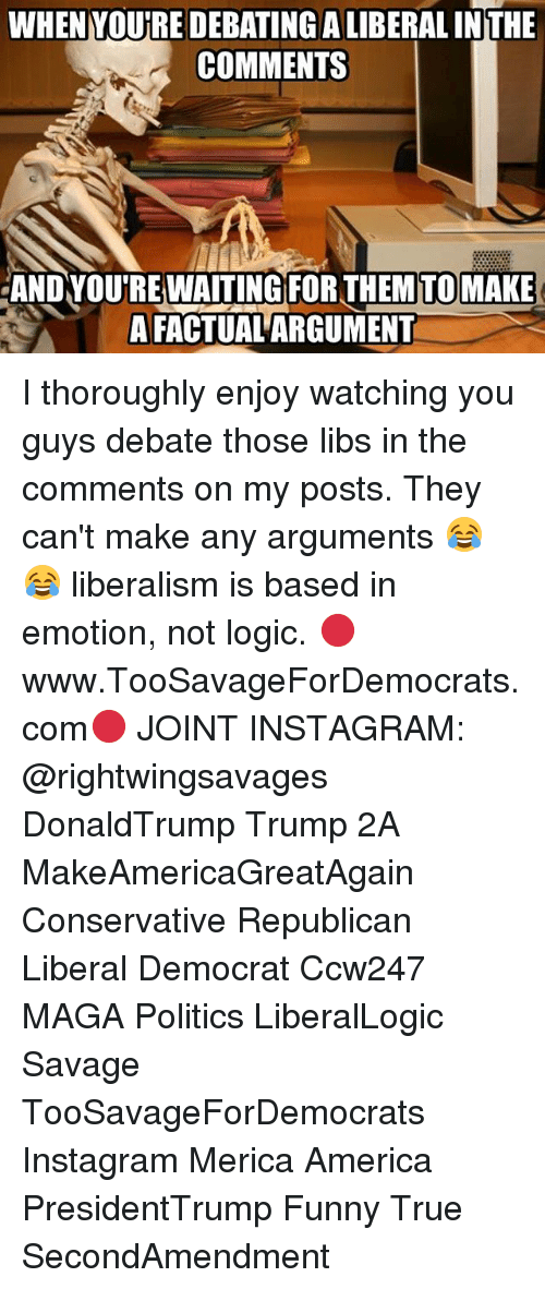 funny true: WHENYOURE DEBATINGALIBERAL INTHE  COMMENTS  AND YOUREWAITING FOR THEMTOMAKE  A FACTUAL ARGUMENT I thoroughly enjoy watching you guys debate those libs in the comments on my posts. They can't make any arguments 😂😂 liberalism is based in emotion, not logic. 🔴www.TooSavageForDemocrats.com🔴 JOINT INSTAGRAM: @rightwingsavages DonaldTrump Trump 2A MakeAmericaGreatAgain Conservative Republican Liberal Democrat Ccw247 MAGA Politics LiberalLogic Savage TooSavageForDemocrats Instagram Merica America PresidentTrump Funny True SecondAmendment
