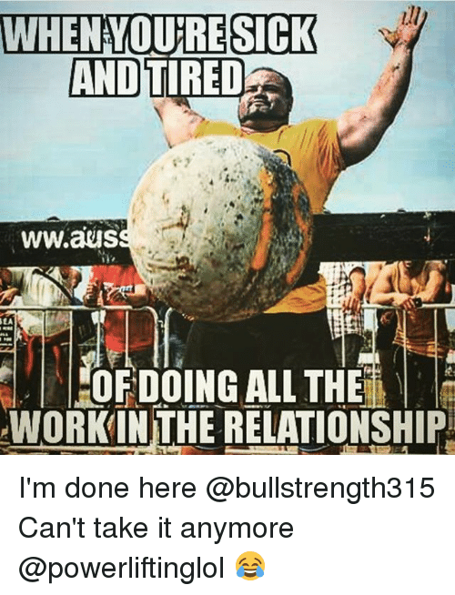 Cant Take It: WHENYOU'RESICK  ANDTIREDa  SICK  ww.aus  EA  FOF DOING ALL THE  WORKIN THE RELATIONSHIP I'm done here @bullstrength315 Can't take it anymore @powerliftinglol 😂