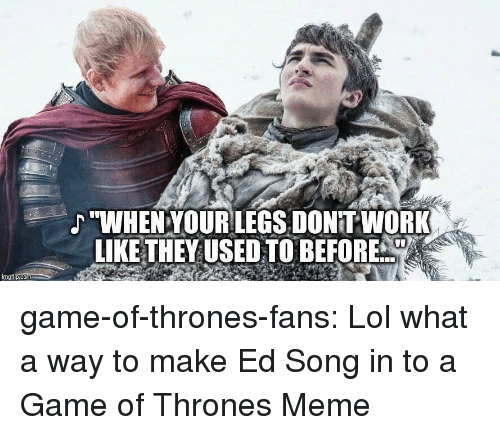 """Thrones Meme: """"WHENYOURLEGS, DONITWORK  LIKE THEYUSED TO BEFORE  imgilp.com game-of-thrones-fans:  Lol what a way to make Ed Song in to a Game of Thrones Meme"""
