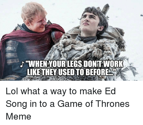 """Thrones Meme: """"WHENYOURLEGS, DONITWORK  LIKE THEYUSED TO BEFORE  imgilp.com"""