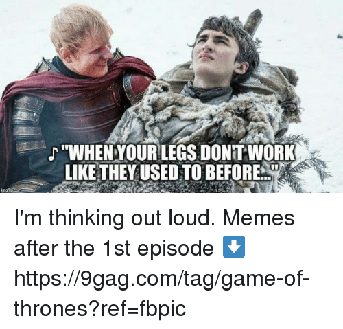 "9gag, Dank, and Game of Thrones: ""WHENYOURLEGS DONT WORK  LIKE THEY USED TO BEFOR F. I'm thinking out loud.  Memes after the 1st episode ⬇️ https://9gag.com/tag/game-of-thrones?ref=fbpic"