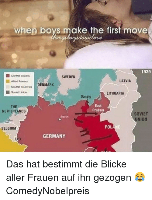 Belgium, Memes, and Denmark: whep boys make the st move  when boys make the first move  1939  ■ contrat powers  Aled Pors  SWEDEN  LATVIA  Neutral countries DENMARK  ■ Soviet Union  LITHUANIA  Danzig  East  THE  NETHERLANDS  ssia  SOVIET  UNION  Berlin  BELGIUM  POL  GERMANY Das hat bestimmt die Blicke aller Frauen auf ihn gezogen 😂 ComedyNobelpreis