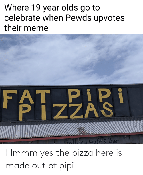 Meme Fat: Where 19 year olds go to  celebrate when Pewds upvotes  their meme  FAT PIPi  PIZZAS  Galltry Cafe č bar Hmmm yes the pizza here is made out of pipi