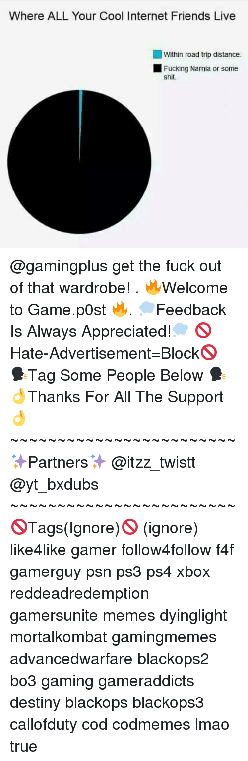 Memes, 🤖, and Ps3: Where ALL Your Cool Internet Friends Live  Within road trip distance.  L Fucking Narnia or some  shit. @gamingplus get the fuck out of that wardrobe! . 🔥Welcome to Game.p0st 🔥. 💭Feedback Is Always Appreciated!💭 🚫Hate-Advertisement=Block🚫 🗣Tag Some People Below 🗣 👌Thanks For All The Support👌 ~~~~~~~~~~~~~~~~~~~~~~~~ ✨Partners✨ @itzz_twistt @yt_bxdubs ~~~~~~~~~~~~~~~~~~~~~~~~ 🚫Tags(Ignore)🚫 (ignore) like4like gamer follow4follow f4f gamerguy psn ps3 ps4 xbox reddeadredemption gamersunite memes dyinglight mortalkombat gamingmemes advancedwarfare blackops2 bo3 gaming gameraddicts destiny blackops blackops3 callofduty cod codmemes lmao true