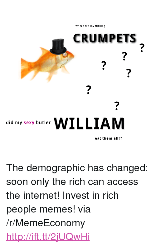 "People Memes: where are my fucking  CRUMPETS  ILLIAM  did my sexy butler  eat them all?? <p>The demographic has changed: soon only the rich can access the internet! Invest in rich people memes! via /r/MemeEconomy <a href=""http://ift.tt/2jUQwHi"">http://ift.tt/2jUQwHi</a></p>"