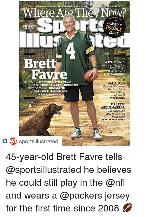 Brett Favre: Where Are The DON KING  HERYL PROJECT  DOUBLE  THESTRAYS  OF SOCHI  PLUS  Brett  WWE MANIA  Hulk, Sgt. Slaughter.  ito Santana  Favre  adusa, More!  BY KOSTYA KENNEDY  THE  On BAHA MEN  HEADINJURIES, AARON RODGERS  Because of Course  And This Month's DRAMATIC  The Baha Men!  RETURN TO GREEN BAY  (Woof Woof  BY GREG DI  SHOP P42  Woof Woof  BYBENREITER  and his  KAREEM  ABDUL-JABBAR  The Public Life  And Times of an  Intellectual  e BY ALEXANDER WOLFF  ti sportsillustrated 45-year-old Brett Favre tells @sportsillustrated he believes he could still play in the @nfl and wears a @packers jersey for the first time since 2008 🏈