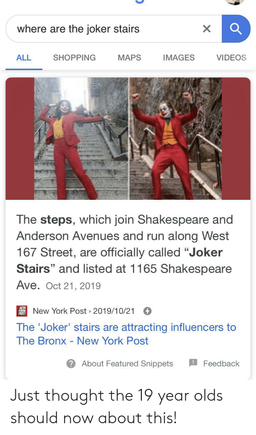 """Run Along: where are the joker stairs  X  SHOPPING  МAPS  IMAGES  ALL  VIDEOS  The steps, which join Shakespeare and  Anderson Avenues and run along West  167 Street, are officially called """"Joker  Stairs"""" and listed at 1165 Shakes peare  Ave. Oct 21, 2019  New York Post 2019/10/21  The 'Joker' stairs are attracting influencers to  The Bronx - New York Post  About Featured Snippets  Feedback Just thought the 19 year olds should now about this!"""