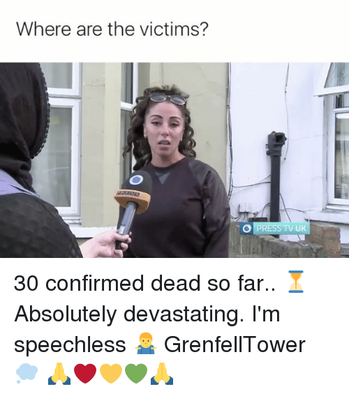 Memes, 🤖, and Press Tv: Where are the victims?  O PRESS TV UK 30 confirmed dead so far.. ⏳ Absolutely devastating. I'm speechless 🤷♂️ GrenfellTower 💭 🙏❤️💛💚🙏