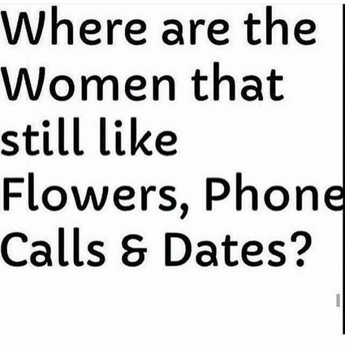 Memes, Flower, and Flowers: Where are the  Women that  still like  Flowers, Phone  Calls Dates?