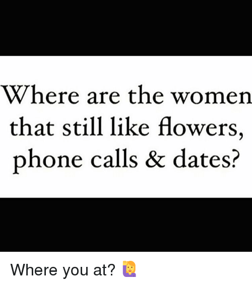 Memes, 🤖, and Still: Where are the women  that still like flowers,  phone calls & dates? Where you at? 🙋