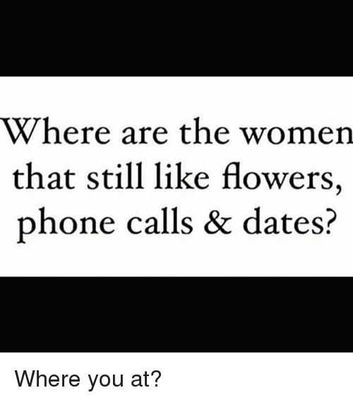 Memes, Phone, and Flowers: Where are the women  that still like flowers.  phone calls & dates? Where you at?