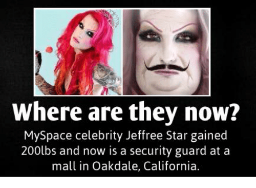 MySpace, California, and Star: Where are they now?  MySpace celebrity Jeffree Star gained  200lbs and now is a security guard at a  mall in Oakdale, California