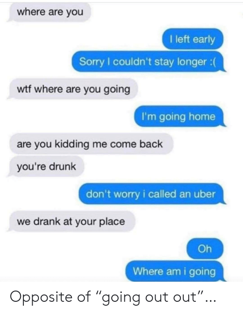 """going home: where are you  I left early  Sorry I couldn't stay longer :  wtf where are you going  I'm going home  are you kidding me come back  you're drunk  don't worry i called an uber  we drank at your place  Oh  Where am i going Opposite of """"going out out""""…"""