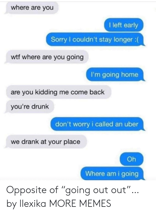"""going home: where are you  I left early  Sorry I couldn't stay longer :  wtf where are you going  I'm going home  are you kidding me come back  you're drunk  don't worry i called an uber  we drank at your place  Oh  Where am i going Opposite of """"going out out""""… by llexika MORE MEMES"""