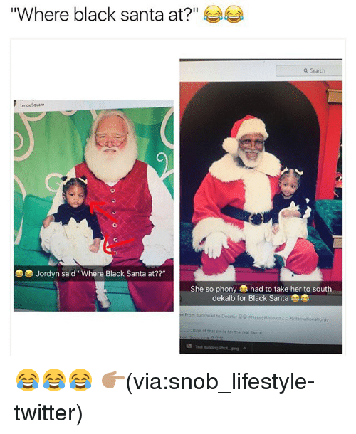 """Funny, Twitter, and Black: """"Where black santa at?""""  a Search  Lenox Square  Jordyn said """"Where Black Santa at??""""  She so phony had to take her to south  dekalb for Black Santa  e From Buckhead to Decatar  -HappyHoldays--.Internationallordy  iook at that sme for the real Santa 😂😂😂 👉🏽(via:snob_lifestyle-twitter)"""