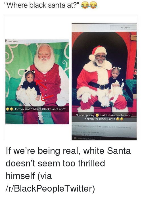 """Being Real: """"Where black santa at?""""  Q Search  Lenox Square  Jordyn said """"Where Black Santa at??""""  22""""  She so phony had to take her to south  dekalb for Black Santa  From Buckhead to Decatut 29 HapxtHol days  Intetnationallordy  Elook at that smile for the real Santa  Te ulding Phot-png <p>If we're being real, white Santa doesn't seem too thrilled himself (via /r/BlackPeopleTwitter)</p>"""