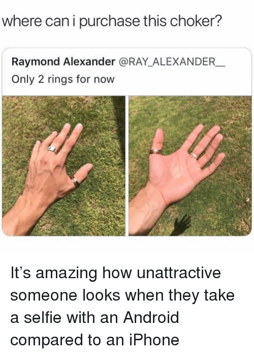 raymond: where can i purchase this choker?  Raymond Alexander @RAY_ALEXANDER  Only 2 rings for now It's amazing how unattractive someone looks when they take a selfie with an Android compared to an iPhone