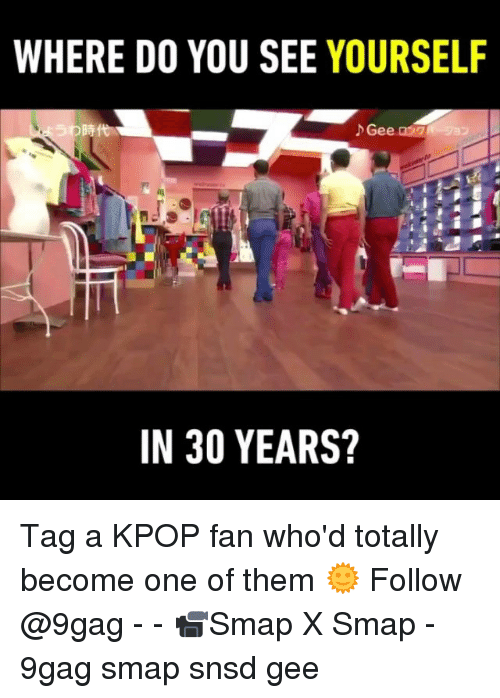 9gag, Memes, and 🤖: WHERE D0 YOU SEE YOURSELF  IN 30 YEARS? Tag a KPOP fan who'd totally become one of them 🌞 Follow @9gag - - 📹Smap X Smap - 9gag smap snsd gee
