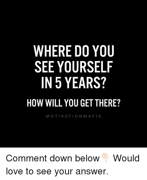 Love, Memes, and 🤖: WHERE D0 YOU  SEE YOURSELF  IN 5 YEARS?  HOW WILL YOU GET THERE?  MOTIVATIONMAFIA Comment down below👇🏻 Would love to see your answer.
