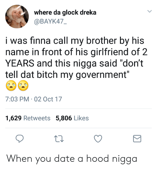 "A Hood: where da glock dreka  @BAYK47  i was finna call my brother by his  name in front of his girlfriend of 2  YEARS and this nigga said ""don't  tell dat bitch my government""  7:03 PM 02 Oct 17  1,629 Retweets 5,806 Likes When you date a hood nigga"