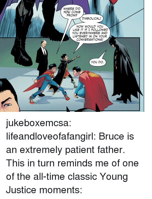 Young Justice: WHERE DID  YOU COME  FROM?  DIABOLICAL!  HOW WOULD YOU  LIKE IT IF I F LLOWED  YOU EVERYWHERE AND  LISTENED IN N YOUR  CONVERSATIONS!  YOU DO. jukeboxemcsa: lifeandloveofafangirl: Bruce is an extremely patient father. This in turn reminds me of one of the all-time classic Young Justice moments: