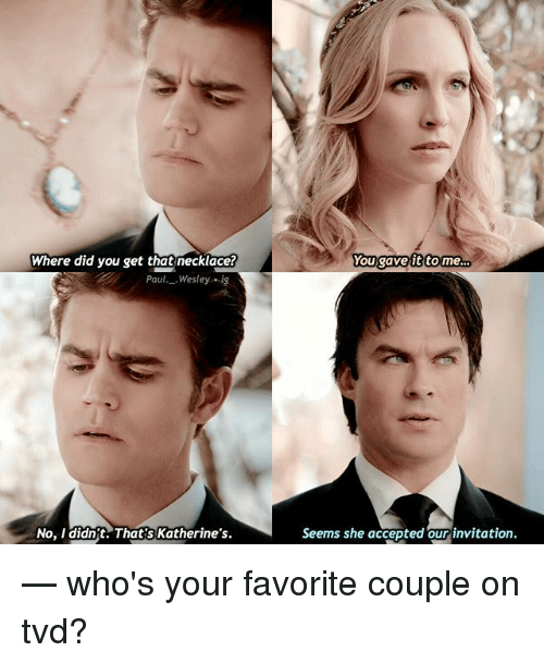 Memes, Accepted, and 🤖: Where did you get that necklace?  You gave it to me  Paul Wesley ig  No, I didn't. That's Katherine's  Seems She accepted our invitation. — who's your favorite couple on tvd?