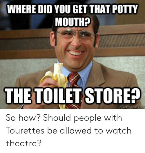 Tourettes Meme: WHERE DID YOU GET THAT POTTY  MOUTH?  THE TOILET STORE?  quickmeme con So how? Should people with Tourettes be allowed to watch theatre?