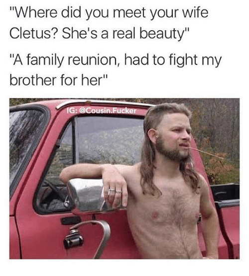 """cletus: """"Where did you meet your wife  Cletus? She's a real beauty""""  """"A family reunion, had to fight my  brother for her""""  G. @Cousin Fuc"""