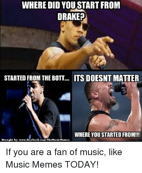 Drake, Facebook, and Memes: WHERE DID YOU STARTFROM  DRAKE?  STARTED FROM THE BOTT... ITS DOESNT MATTER  WHERE YOU STARTED FROM!!!  Brought by:  www.facebook.com/The MusicMemes If you are a fan of music, like Music Memes TODAY!