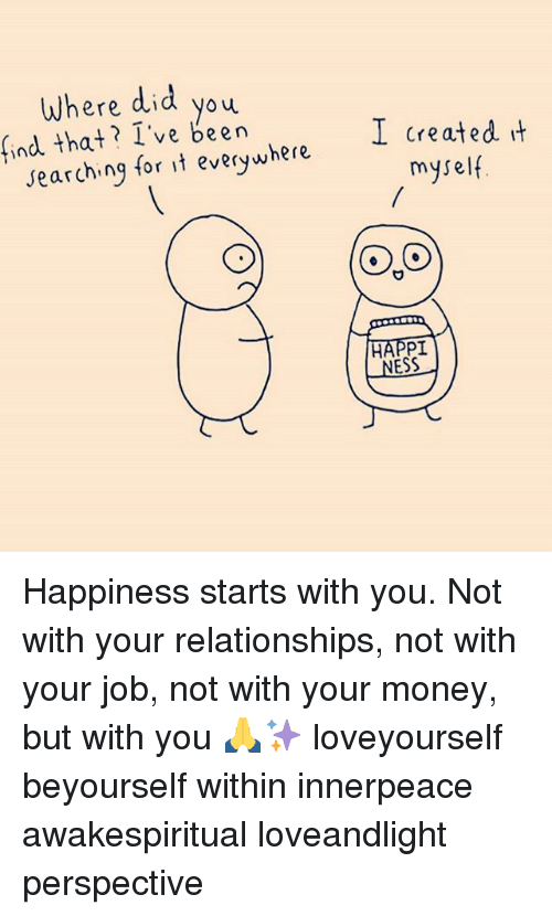 Memes, Money, and Relationships: Where did you  yoy  ind that? I've been  I created it  myself  searching for it everywhere  NESS Happiness starts with you. Not with your relationships, not with your job, not with your money, but with you 🙏✨ loveyourself beyourself within innerpeace awakespiritual loveandlight perspective